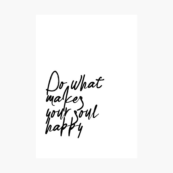 Do What Makes Your Soul Happy Photographic Print