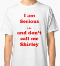 I am serious ... and don't call me Shirley Classic T-Shirt
