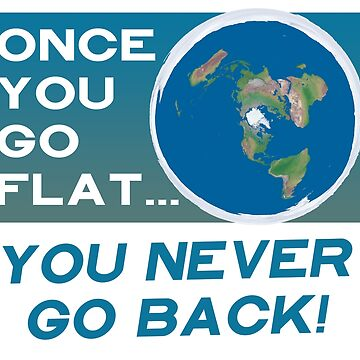 Flat Earth Designs - Once You Go Flat You Never Go Back by flatearth1111