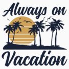 Always on Vacation by DetourShirts