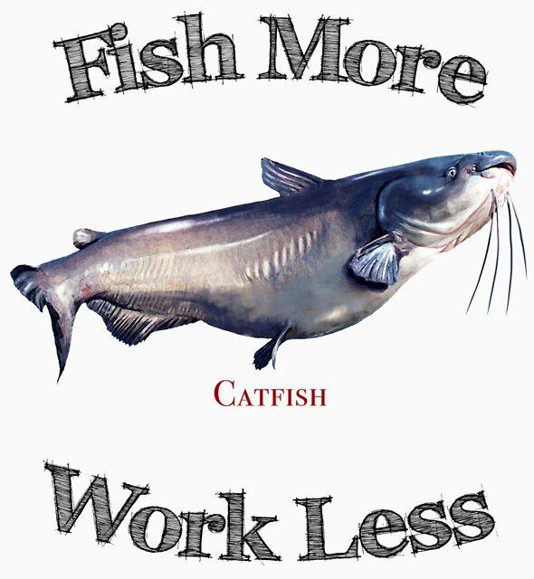 Fish More Catfish Work Less by pjwuebker