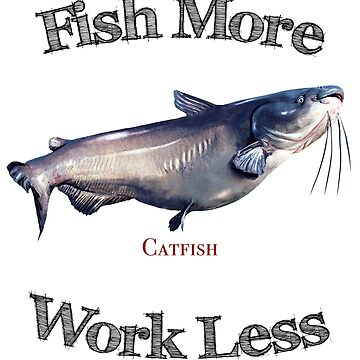 Fish More Catfish Work Less by pjwuebker