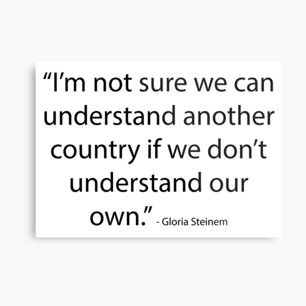 """I'm not sure we can understand another country if we don't understand our own."" - Gloria Steinem Metal Print"