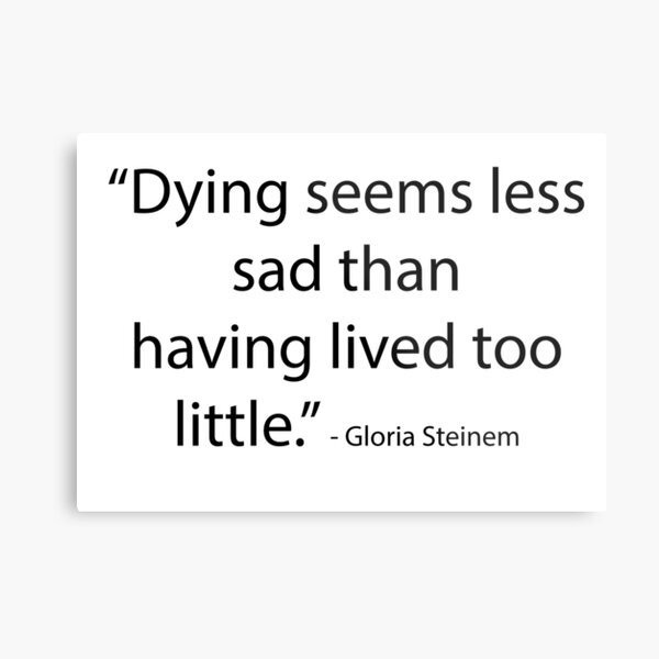 """Dying seems less sad than having lived too  little."" - Gloria Steinem Metal Print"