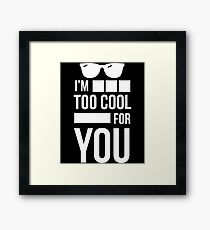 I'm Too Cool For You - Sarcasm, Sarcastic, Witty, Funny Framed Print