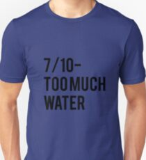 7/10 Too Much Water Unisex T-Shirt
