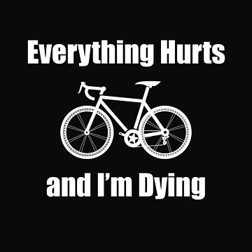 Cycling Funny Design - Everything Hurts And Im Dying by kudostees