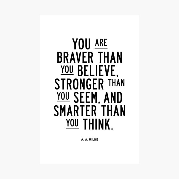 You Are Braver Than You Believe Stronger Than You Seem and Smarter Than You Think Photographic Print