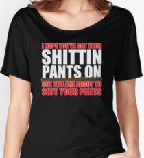 I Hope You've Got Your Shittin' Pants On. Women's Relaxed Fit T-Shirt