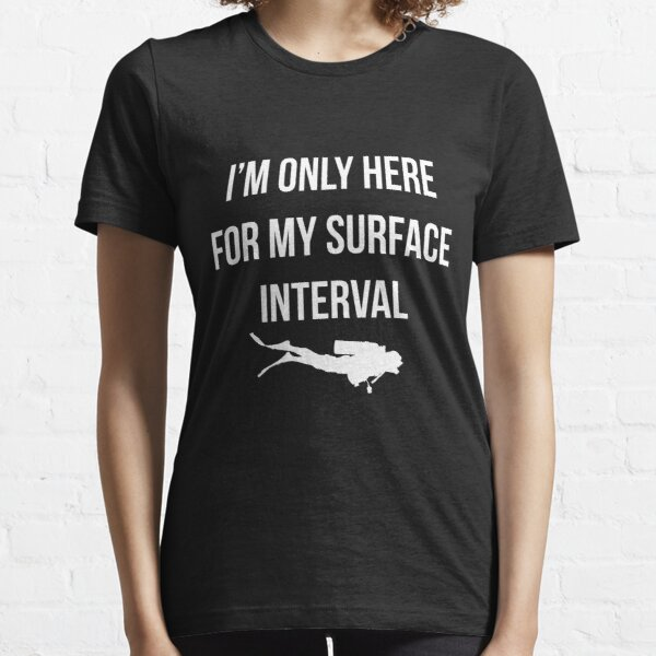 I'm only here for my surface interval. Essential T-Shirt