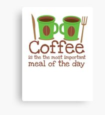 Coffee is the most important meal of the day Canvas Print