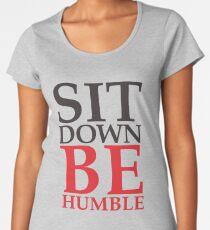 Sit Down Be Humble Women's Premium T-Shirt