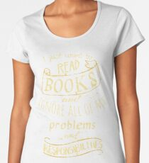 I just want to read BOOKS and ignore all of my problems and responsibilities Women's Premium T-Shirt