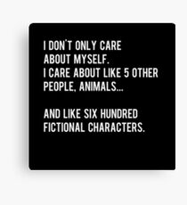 I don't only care about myself, I care about like 5 other people, animals and like six hundred fictional characters - black Canvas Print