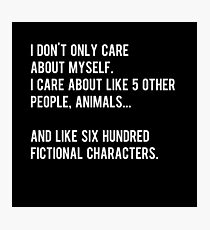 I don't only care about myself, I care about like 5 other people, animals and like six hundred fictional characters - black Photographic Print