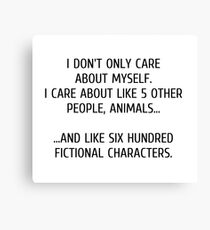 I don't only care about myself, I care about like 5 other people, animals and like six hundred fictional characters Canvas Print