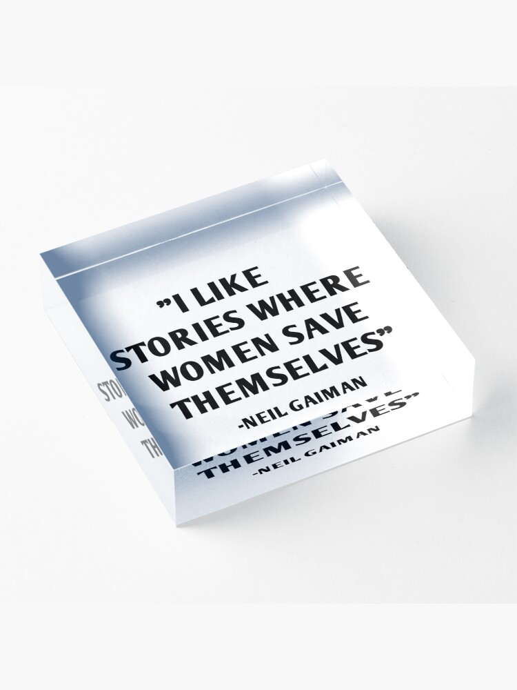 Alternate view of I Like Stories Where Women Save Themselves - Neil Gaiman Acrylic Block