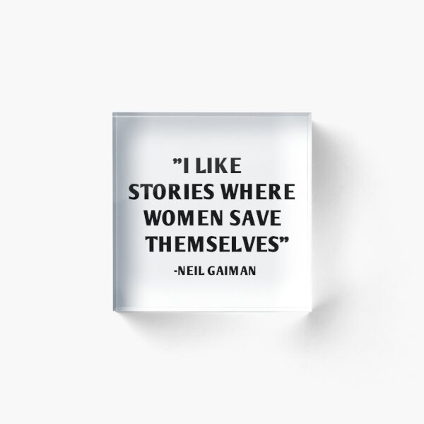 I Like Stories Where Women Save Themselves - Neil Gaiman Acrylic Block