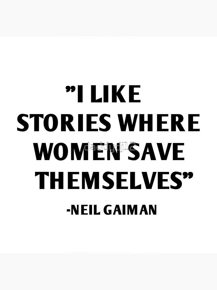 I Like Stories Where Women Save Themselves - Neil Gaiman by daddydj12