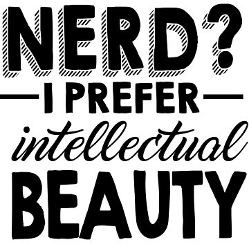 Nerd? I Prefer Intellectual Beauty by kjanedesigns