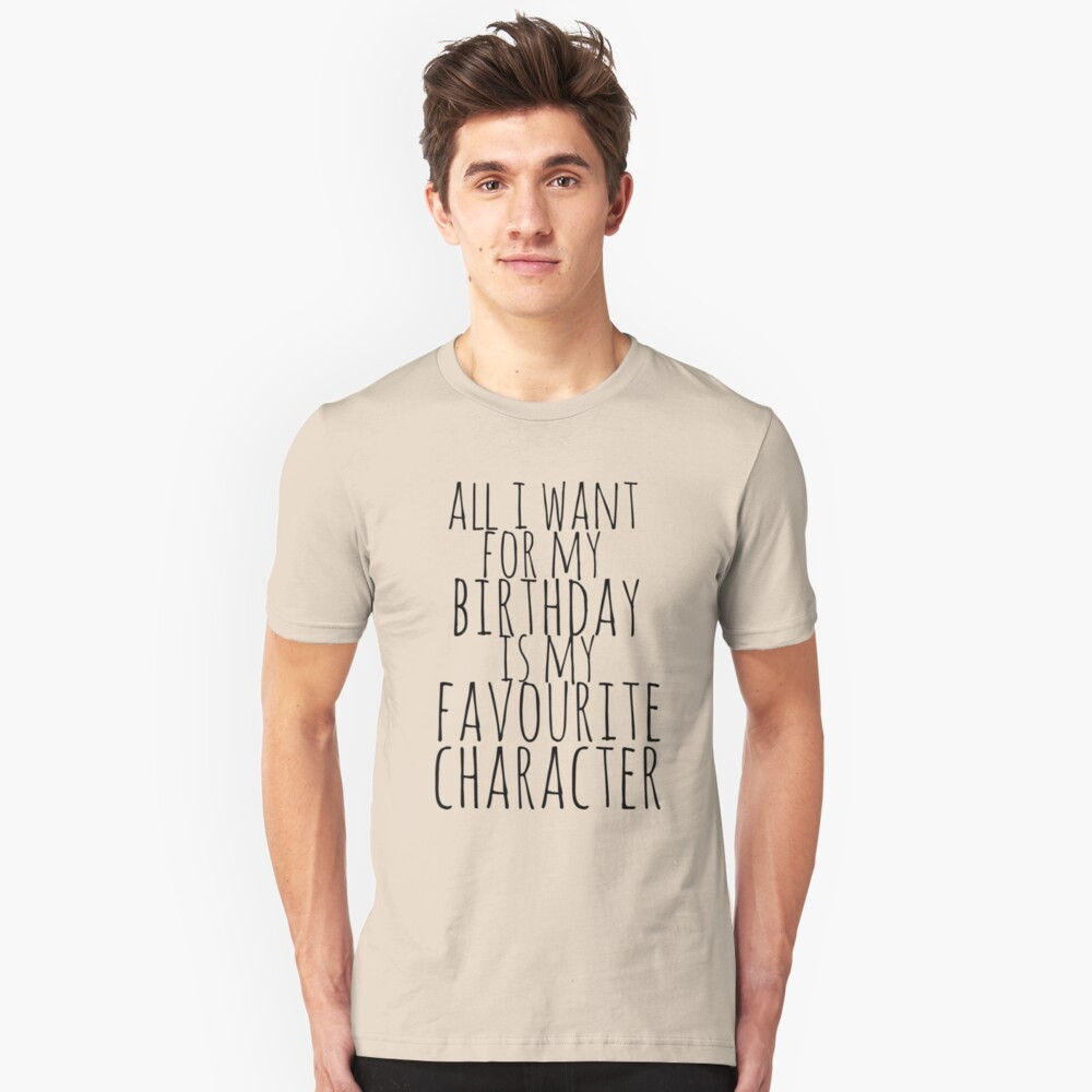 all i want for my birthday is my favourite character Unisex T-Shirt Front