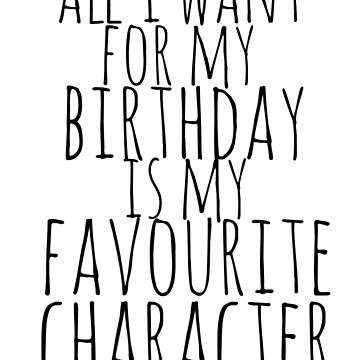 all i want for my birthday is my favourite character by FandomizedRose