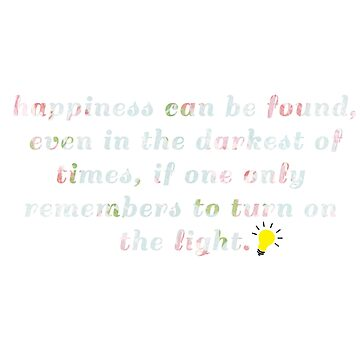 Happiness can be found, even in the darkest times, if one only remembers to turn on the light. by hahahahaleigh