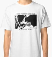 I Died For You One Time, But Never Again Classic T-Shirt