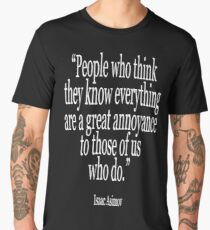Isaac, Asimov, People who think they know everything are a great annoyance to those of us who do Men's Premium T-Shirt
