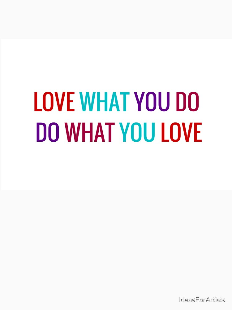 Love What You Do, Do What You Love by IdeasForArtists