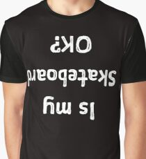 Is My Skateboard OK Funny Upside Down Graphic T-Shirt