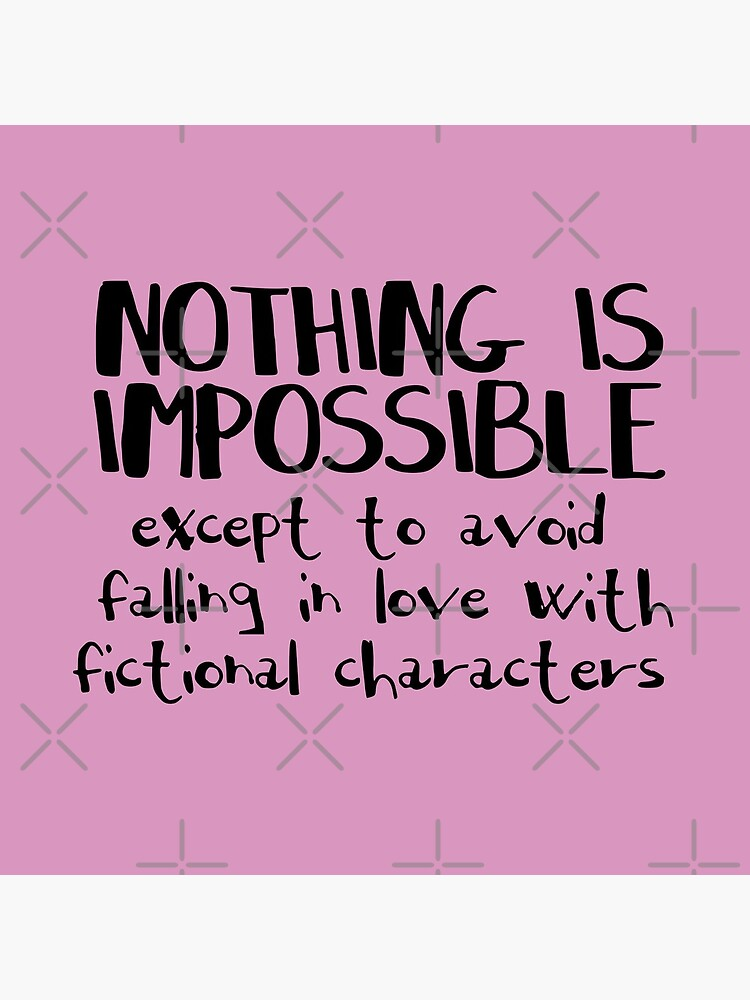 NOTHING IS IMPOSSIBLE, except to avoid falling in love with fictional characters #black by FandomizedRose