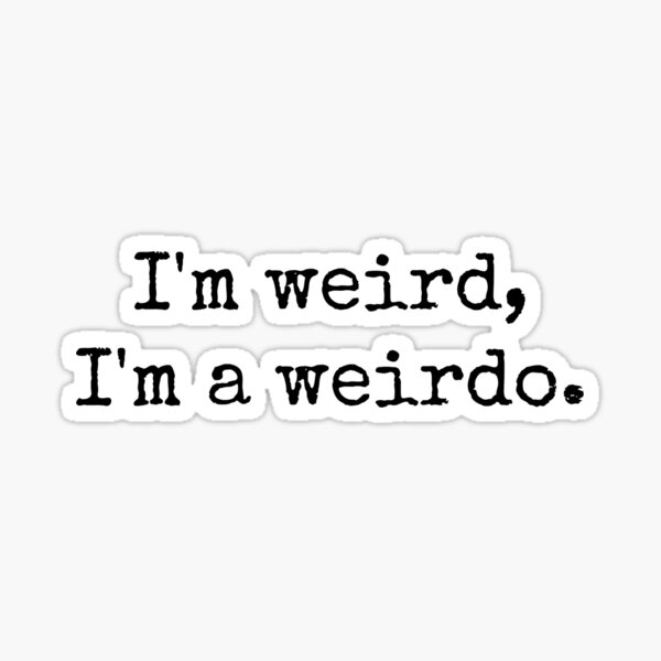 I'm weird, I'm a weirdo. Sticker
