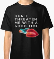 Don't Threaten Me With A Good Time! Classic T-Shirt