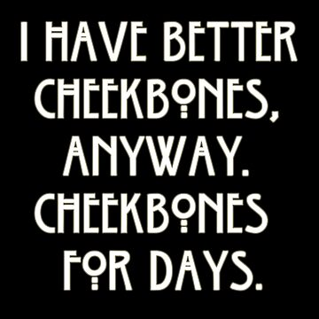 I Have Better Cheekbones, Anyway. Cheekbones For Days. by OriginalDP