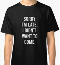 Sorry I'm late, I didn't want to come Classic T-Shirt