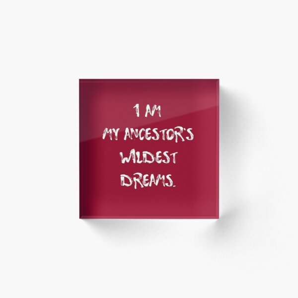 I am my ancestor's wildest dreams. Acrylic Block