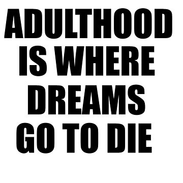 Adulthood is Where Dreams Go to Die by whitechristmas