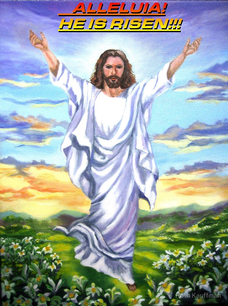 ALLELUIA!!  He Is RISEN!!! by Ruth Kauffman