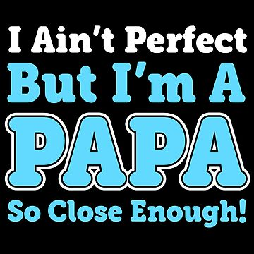 I AIN'T PERFECT BUT I'M A PAPA SO CLOSE ENOUGH by antipatic