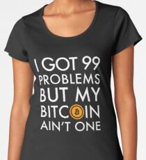 I Got 99 Problems But Bitcoin Ain't One Funny Crypto currency money trader miner Shirt Women's Premium T-Shirt