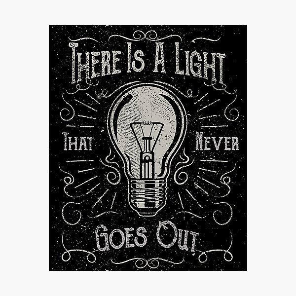 There Is A Light That Never Goes Out (black only) Photographic Print