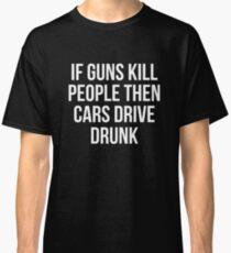 If Guns Kill People Then Cars Drive Drunk T-Shirt Classic T-Shirt