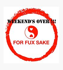 WEEKEND'S OVER !!! FOR FUX SAKE Photographic Print