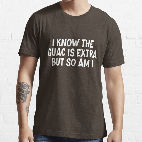 I know the guac is extra but so am I Essential T-Shirt