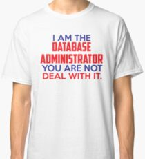 I am the Data Administrator, you are not. Deal with it. T-Shirt Classic T-Shirt