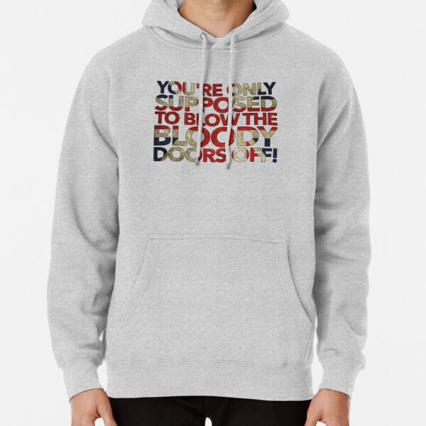 You're Only Supposed To Blow The Bloody Doors Off! Pullover Hoodie