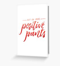 Put on your positive pants Greeting Card