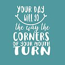 Your Day Will Go the Way the Corners of Your Mouth Turns - White Script Smile Quote by jitterfly