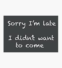 Sorry I'm late I didn't want to come Photographic Print